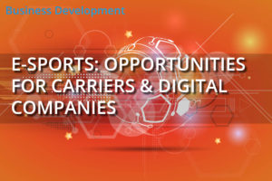E-Sports: Opportunities For Carriers & Digital Companies