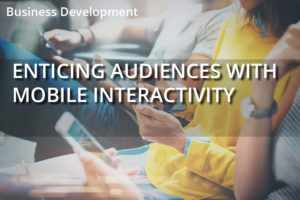 Enticing Your Audiences with Mobile Interactivity