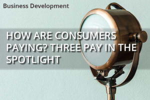 HOW ARE CONSUMERS PAYING? THREE PAY IN THE SPOTLIGHT