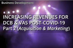 Increasing revenues for DCB & VAS Post Covid-19 – Part 2 (Acquisition & Marketing)